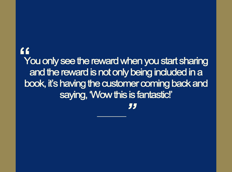 Text image quotation box saying you only see the reward when you start sharing and the reward is not only being included in a book, it's having the customer coming back and saying this is fantastic!